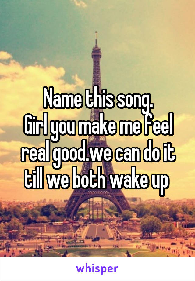 Name this song. Girl you make me feel real good.we can do it till we both wake up