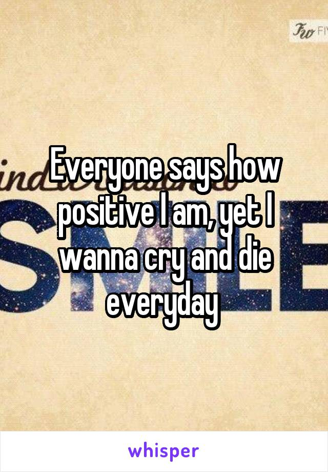 Everyone says how positive I am, yet I wanna cry and die everyday
