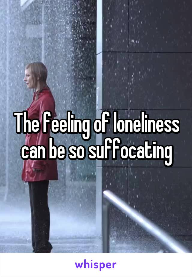 The feeling of loneliness can be so suffocating