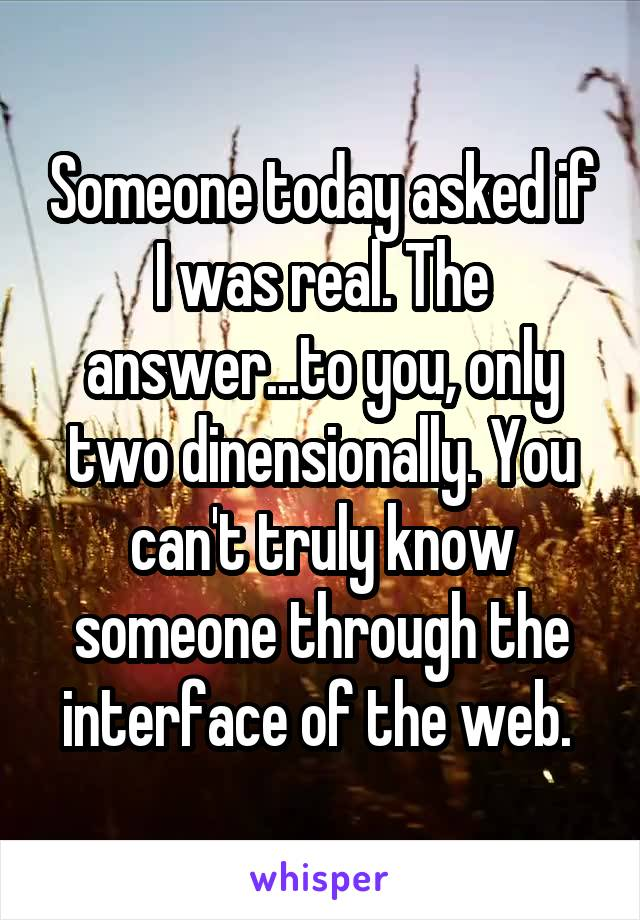 Someone today asked if I was real. The answer...to you, only two dinensionally. You can't truly know someone through the interface of the web.