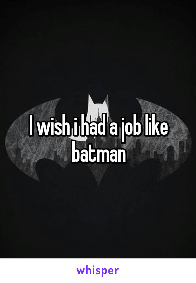 I wish i had a job like batman