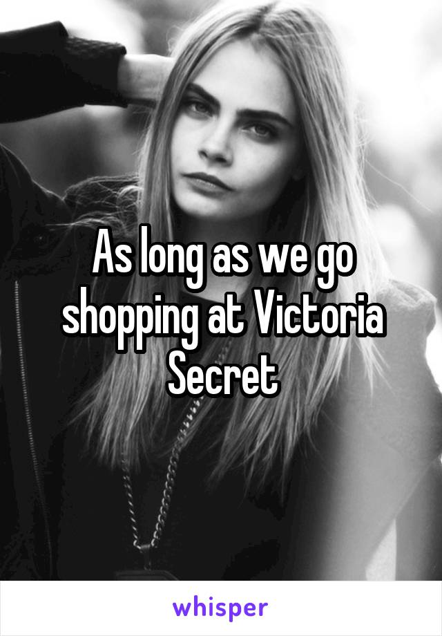 As long as we go shopping at Victoria Secret