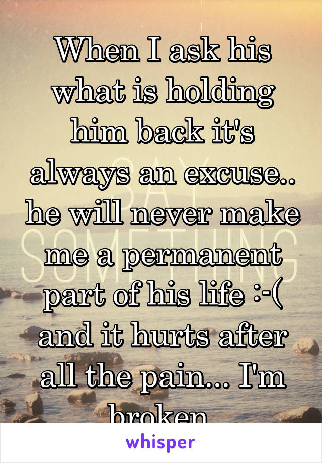 When I ask his what is holding him back it's always an excuse.. he will never make me a permanent part of his life :-( and it hurts after all the pain... I'm broken.
