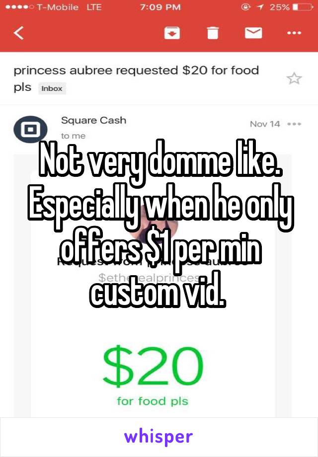 Not very domme like. Especially when he only offers $1 per min custom vid.