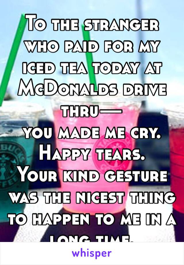 To the stranger who paid for my iced tea today at McDonalds drive thru—  you made me cry.  Happy tears.  Your kind gesture was the nicest thing to happen to me in a long time.
