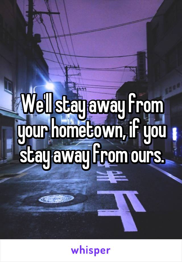 We'll stay away from your hometown, if you stay away from ours.