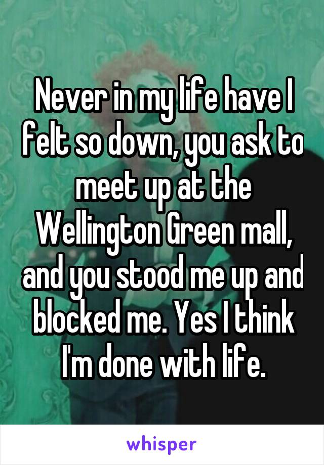 Never in my life have I felt so down, you ask to meet up at the Wellington Green mall, and you stood me up and blocked me. Yes I think I'm done with life.