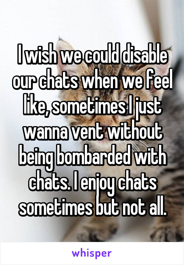 I wish we could disable our chats when we feel like, sometimes I just wanna vent without being bombarded with chats. I enjoy chats sometimes but not all.
