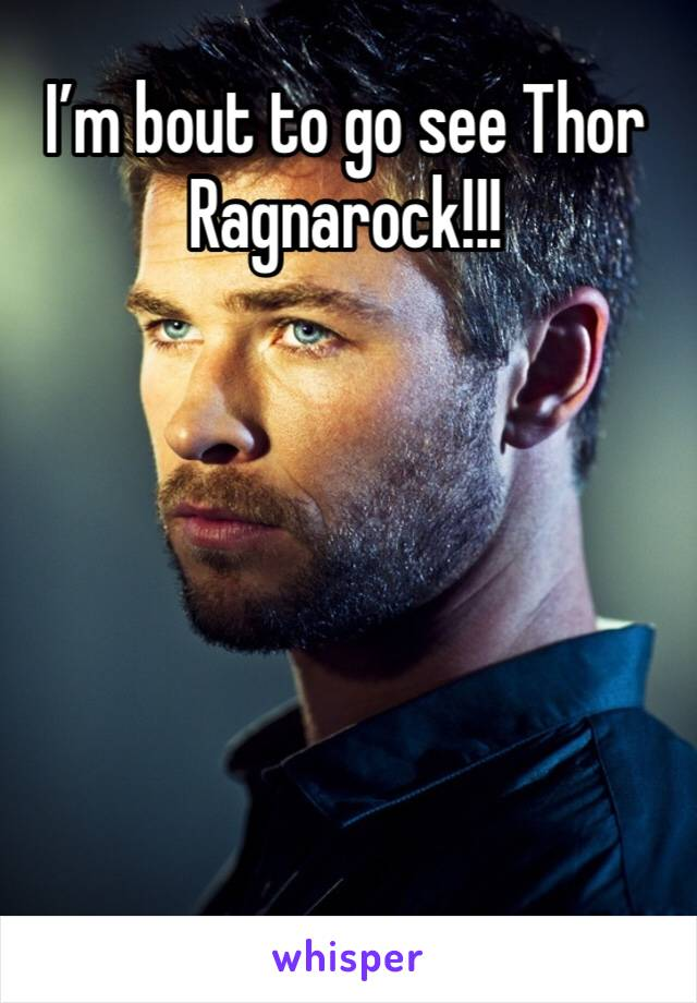 I'm bout to go see Thor Ragnarock!!!