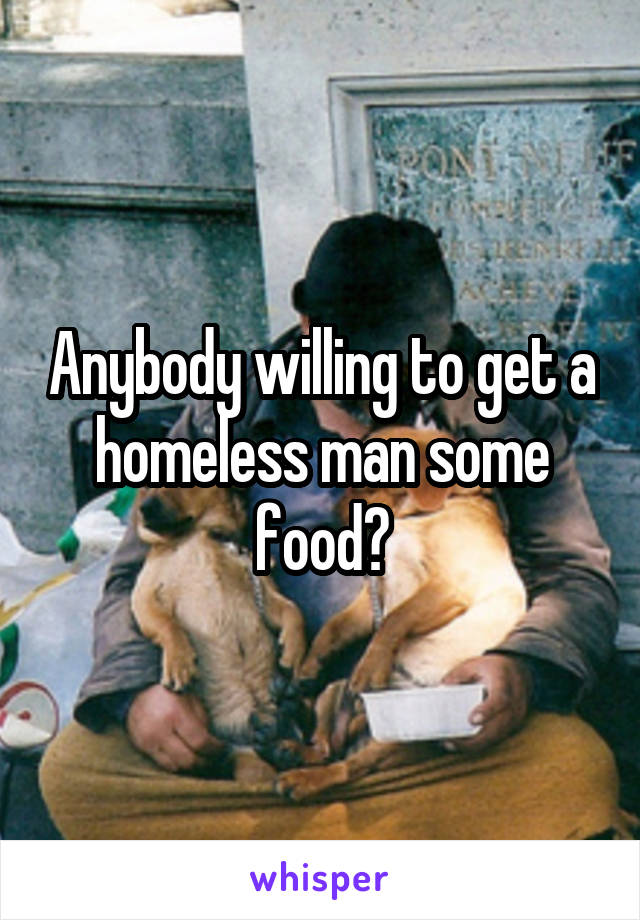 Anybody willing to get a homeless man some food?
