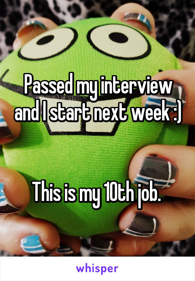 Passed my interview and I start next week :)   This is my 10th job.