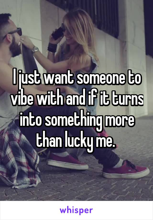 I just want someone to vibe with and if it turns into something more than lucky me.