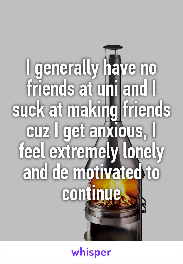 I generally have no friends at uni and I suck at making friends cuz I get anxious, I feel extremely lonely and de motivated to continue