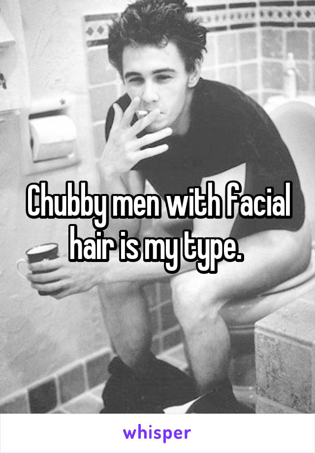 Chubby men with facial hair is my type.