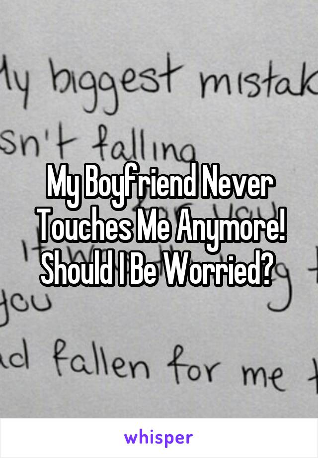 My Boyfriend Never Touches Me Anymore! Should I Be Worried?