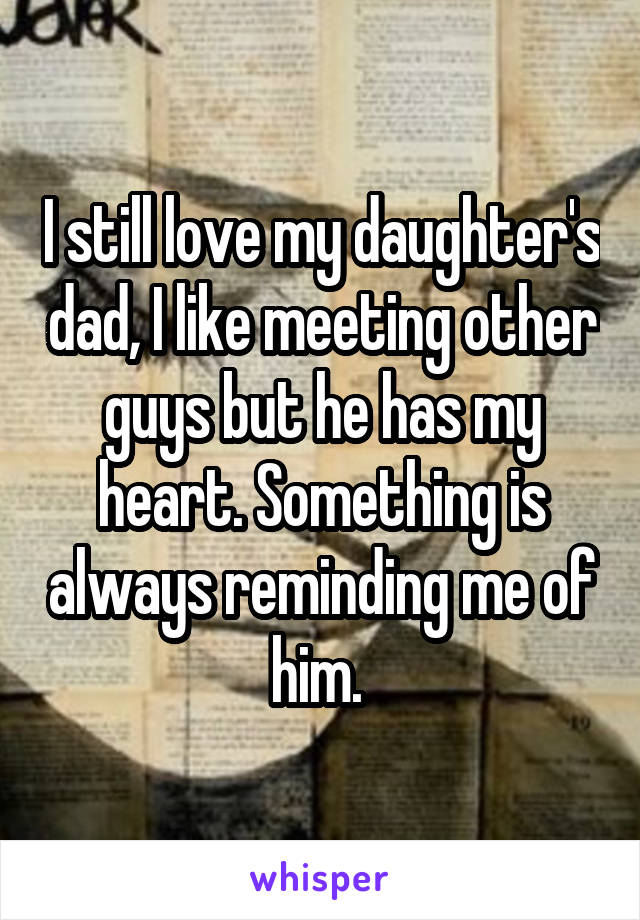 I still love my daughter's dad, I like meeting other guys but he has my heart. Something is always reminding me of him.