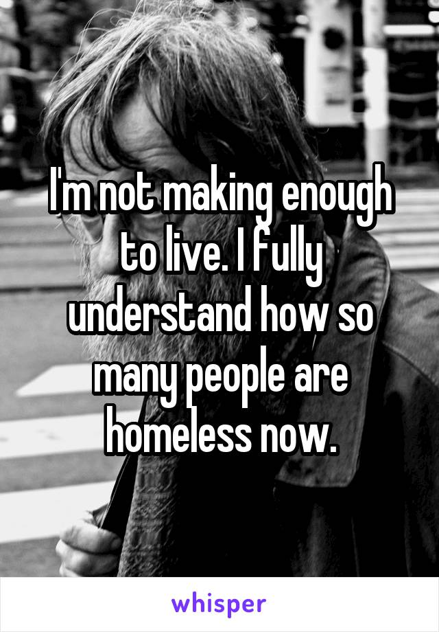 I'm not making enough to live. I fully understand how so many people are homeless now.