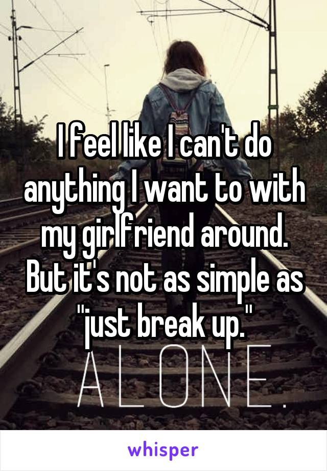 """I feel like I can't do anything I want to with my girlfriend around. But it's not as simple as """"just break up."""""""