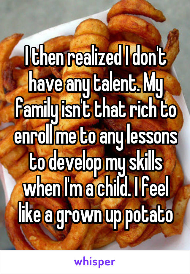I then realized I don't have any talent. My family isn't that rich to enroll me to any lessons to develop my skills when I'm a child. I feel like a grown up potato