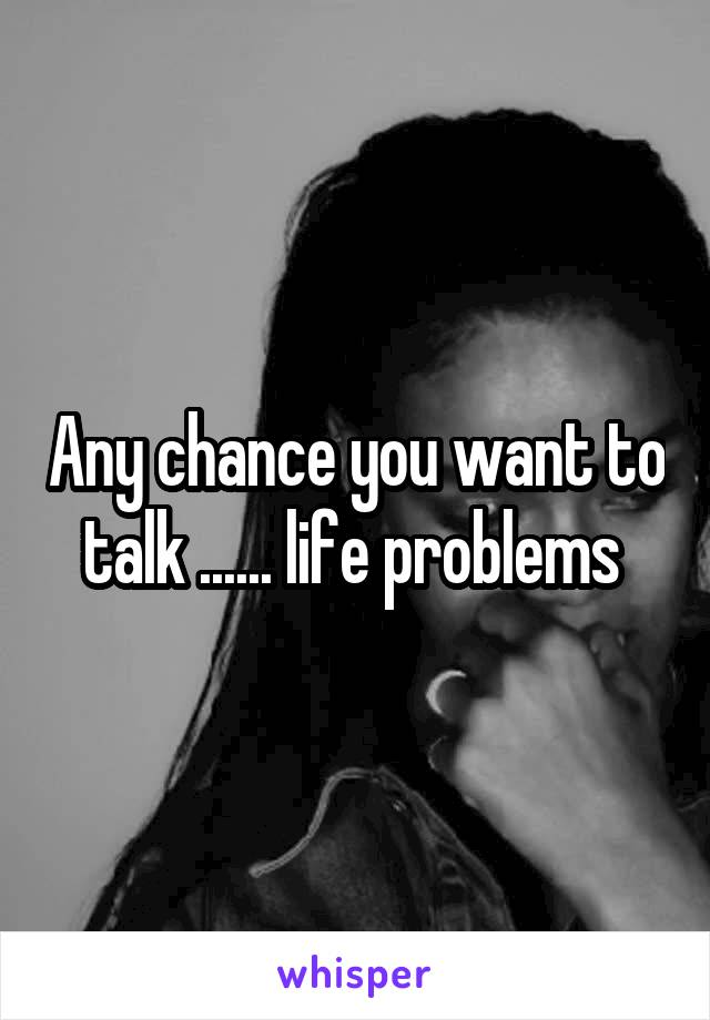 Any chance you want to talk ...... life problems