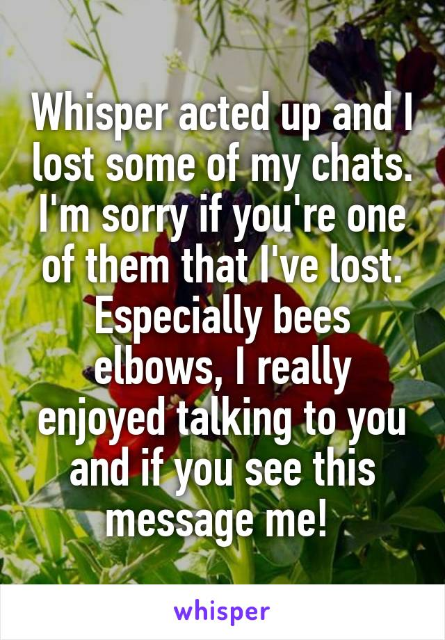 Whisper acted up and I lost some of my chats. I'm sorry if you're one of them that I've lost. Especially bees elbows, I really enjoyed talking to you and if you see this message me!