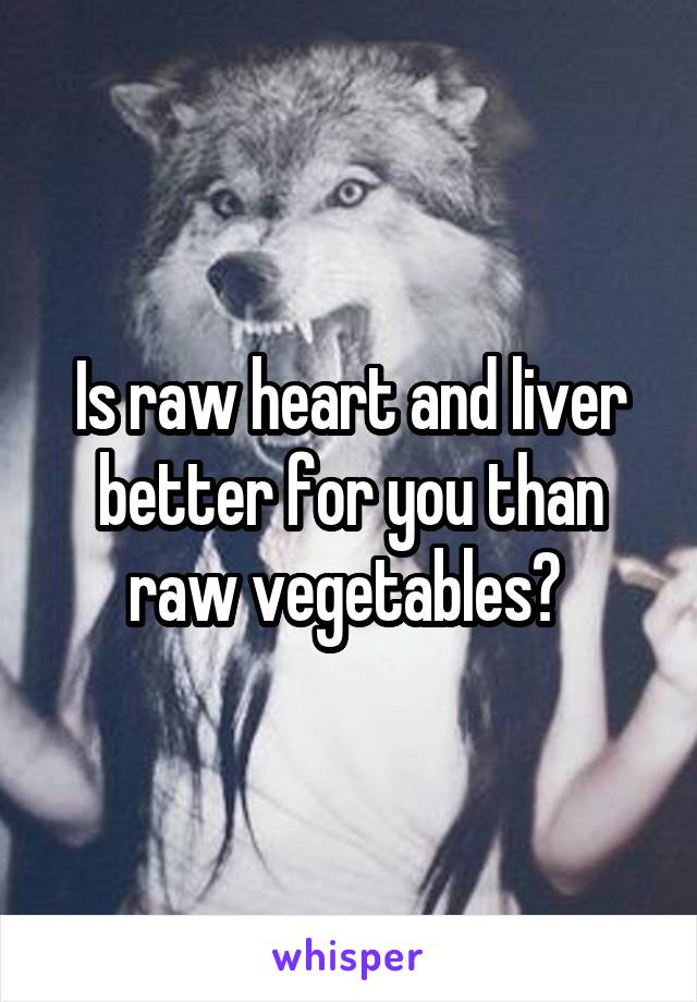 Is raw heart and liver better for you than raw vegetables?
