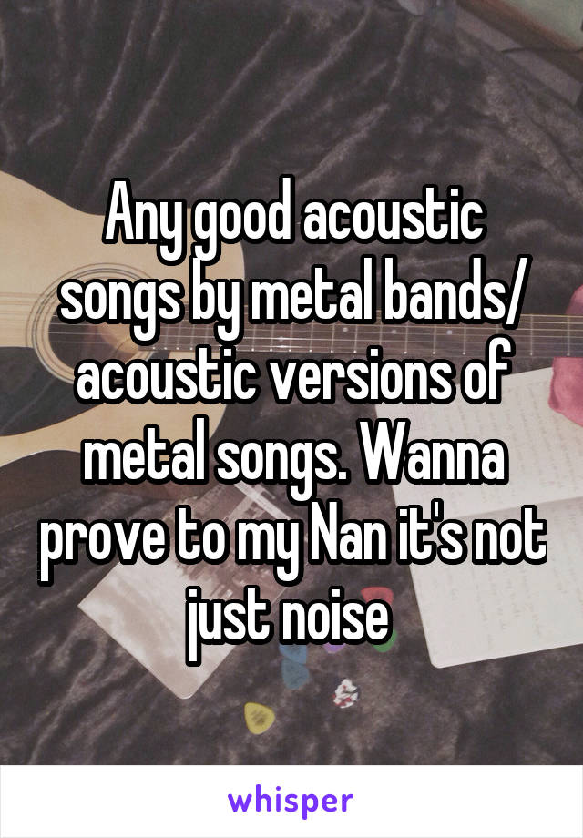 Any good acoustic songs by metal bands/ acoustic versions of metal songs. Wanna prove to my Nan it's not just noise