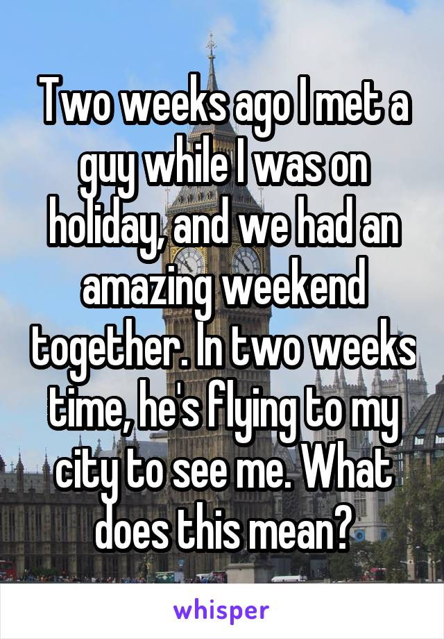 Two weeks ago I met a guy while I was on holiday, and we had an amazing weekend together. In two weeks time, he's flying to my city to see me. What does this mean?