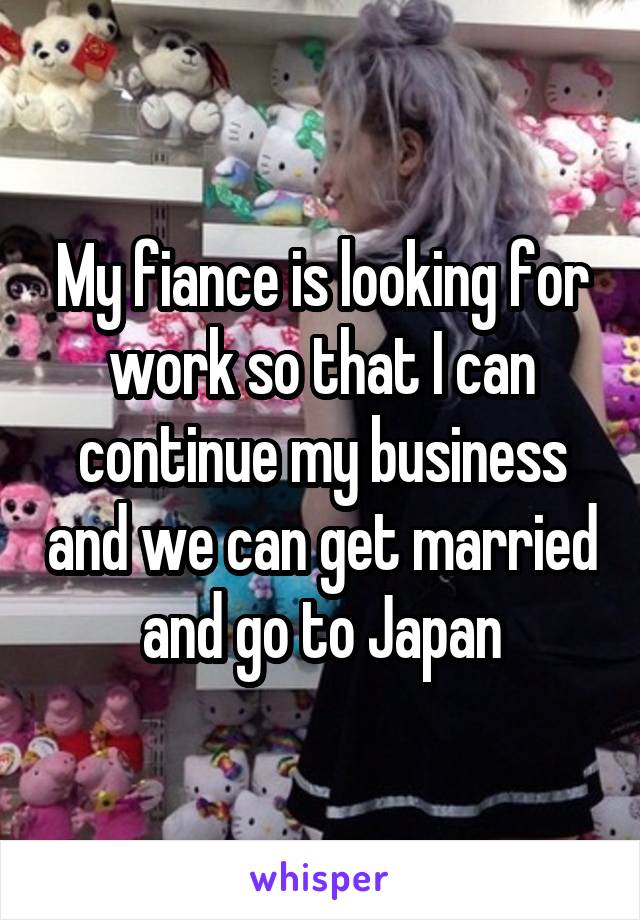 My fiance is looking for work so that I can continue my business and we can get married and go to Japan