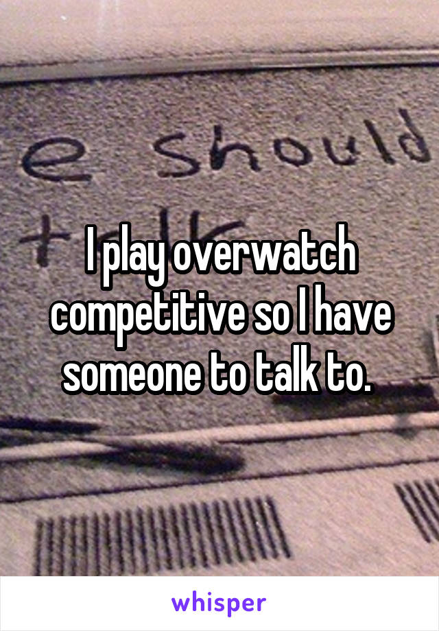 I play overwatch competitive so I have someone to talk to.