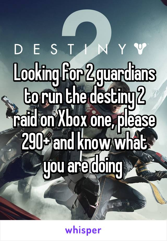 Looking for 2 guardians to run the destiny 2 raid on Xbox one, please 290+ and know what you are doing
