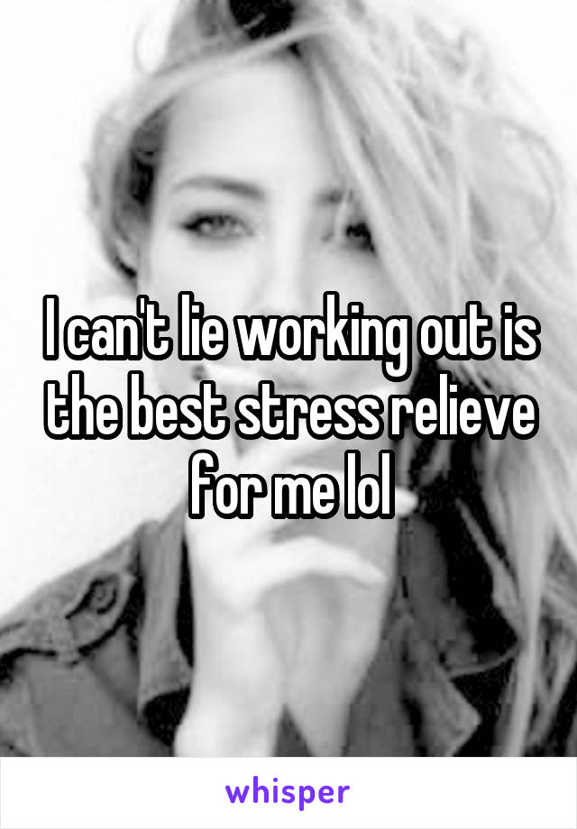 I can't lie working out is the best stress relieve for me lol