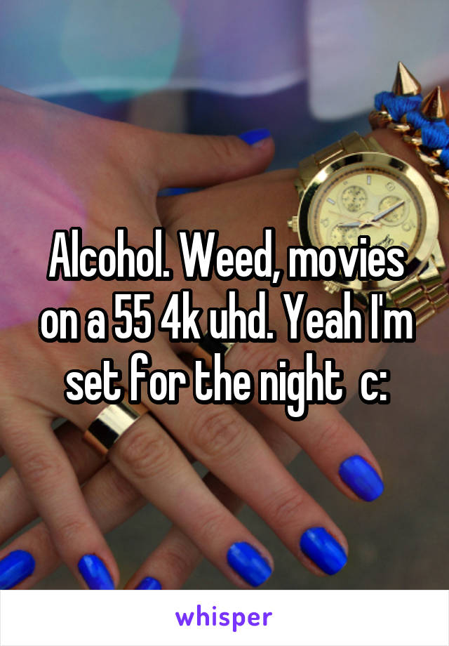 Alcohol. Weed, movies on a 55 4k uhd. Yeah I'm set for the night  c: