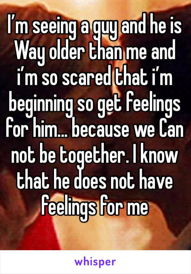 I'm seeing a guy and he is Way older than me and i'm so scared that i'm beginning so get feelings for him... because we Can not be together. I know that he does not have feelings for me