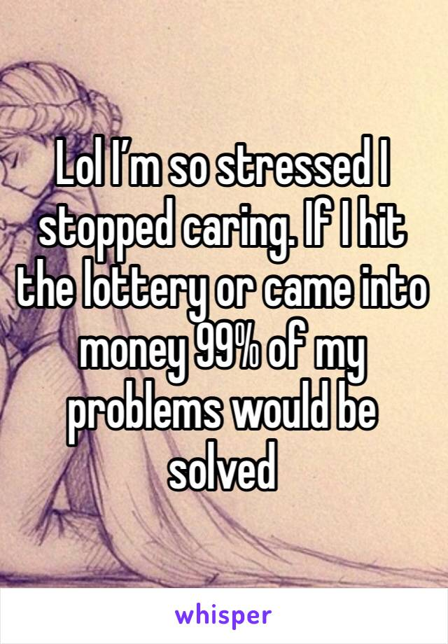 Lol I'm so stressed I stopped caring. If I hit the lottery or came into money 99% of my problems would be solved