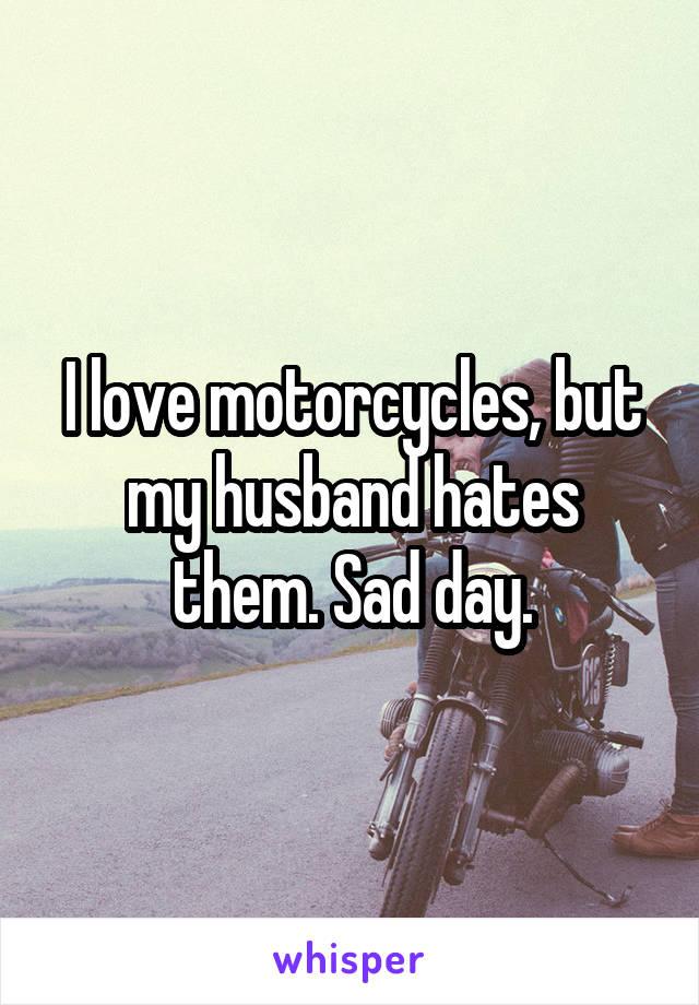 I love motorcycles, but my husband hates them. Sad day.