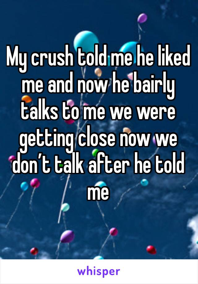My crush told me he liked me and now he bairly talks to me we were getting close now we don't talk after he told me