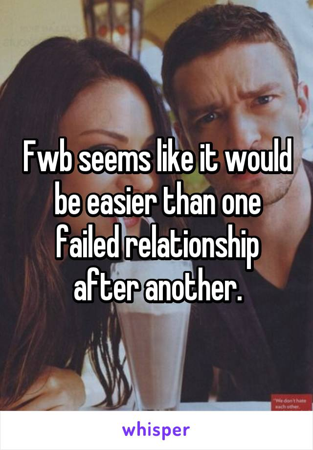 Fwb seems like it would be easier than one failed relationship after another.
