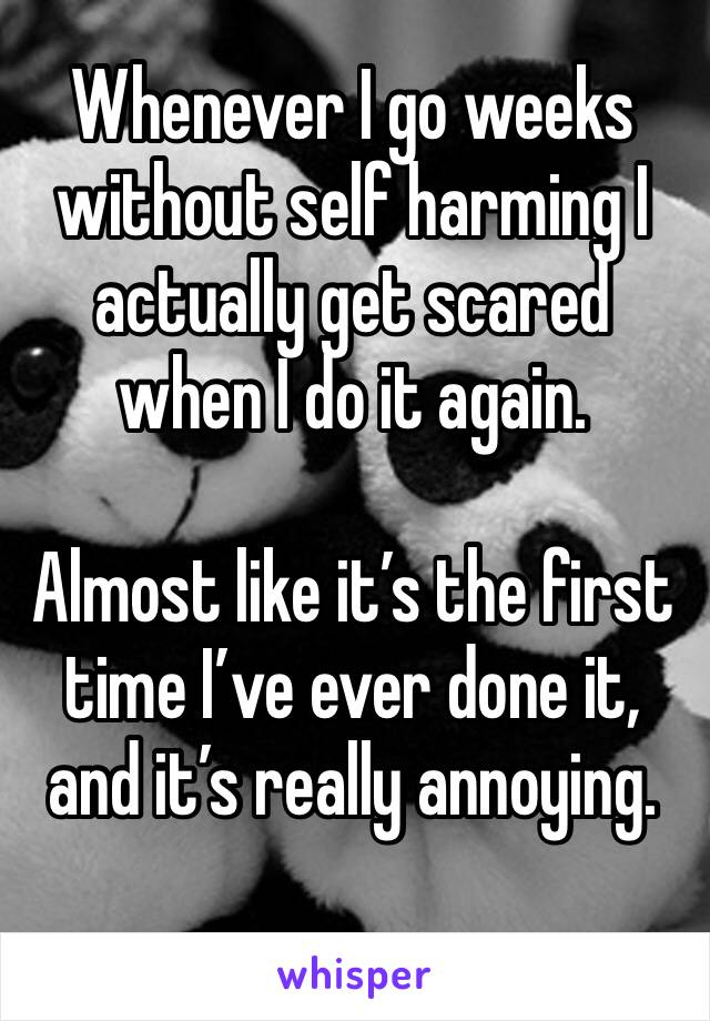 Whenever I go weeks without self harming I actually get scared when I do it again.   Almost like it's the first time I've ever done it, and it's really annoying.