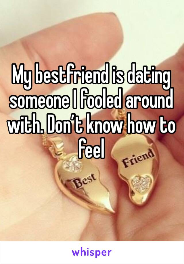 My bestfriend is dating someone I fooled around with. Don't know how to feel