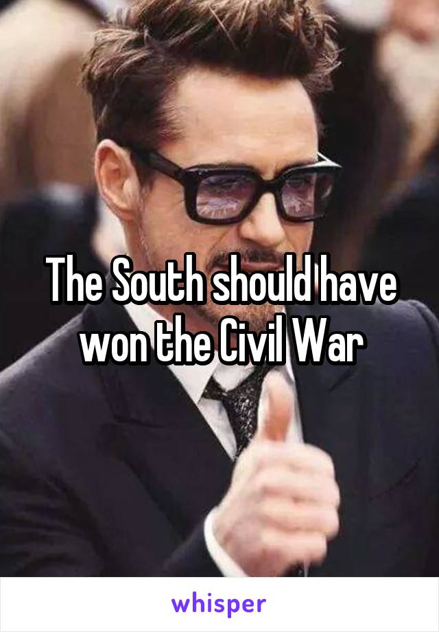 The South should have won the Civil War