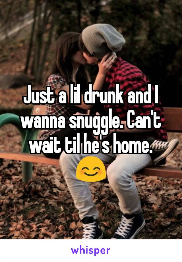 Just a lil drunk and I wanna snuggle. Can't wait til he's home. 😊