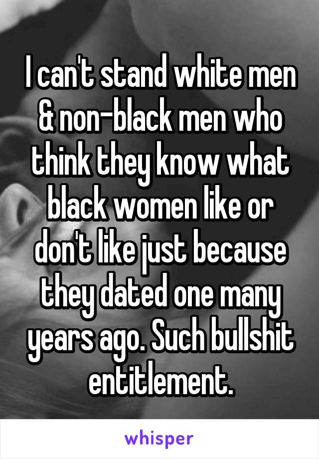 I can't stand white men & non-black men who think they know what black women like or don't like just because they dated one many years ago. Such bullshit entitlement.