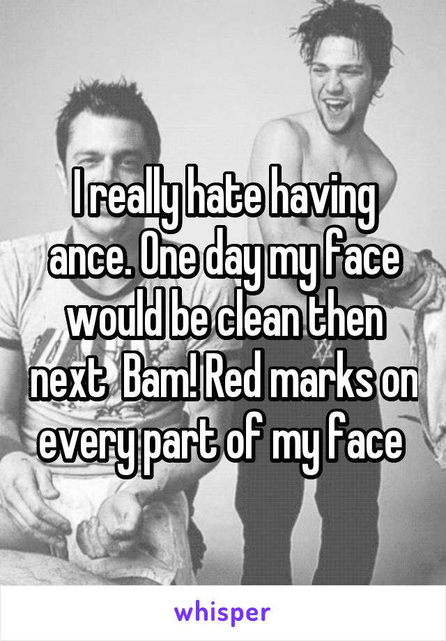 I really hate having ance. One day my face would be clean then next  Bam! Red marks on every part of my face