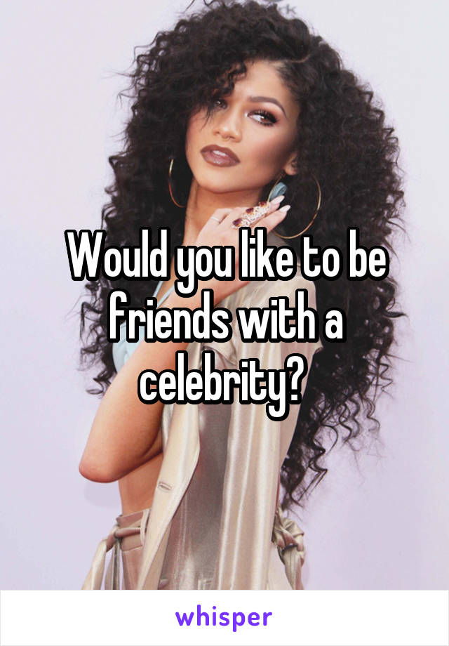 Would you like to be friends with a celebrity?