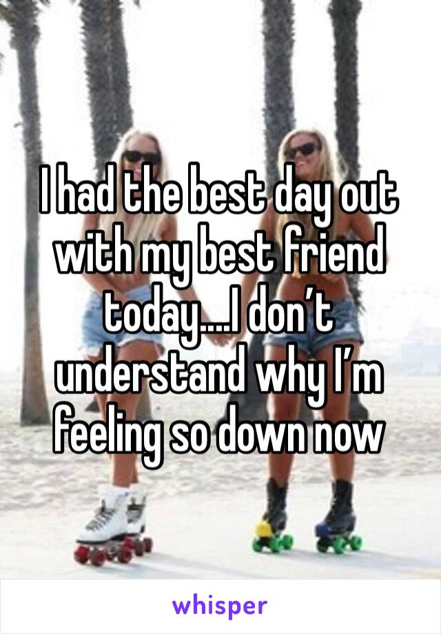 I had the best day out with my best friend today....I don't understand why I'm feeling so down now