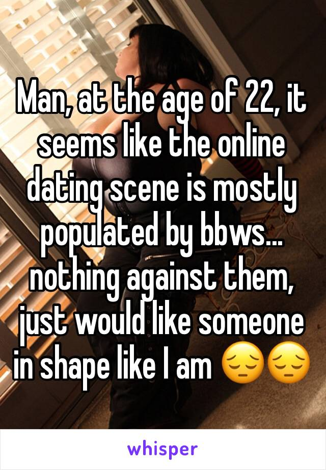 Man, at the age of 22, it seems like the online dating scene is mostly populated by bbws... nothing against them, just would like someone in shape like I am 😔😔