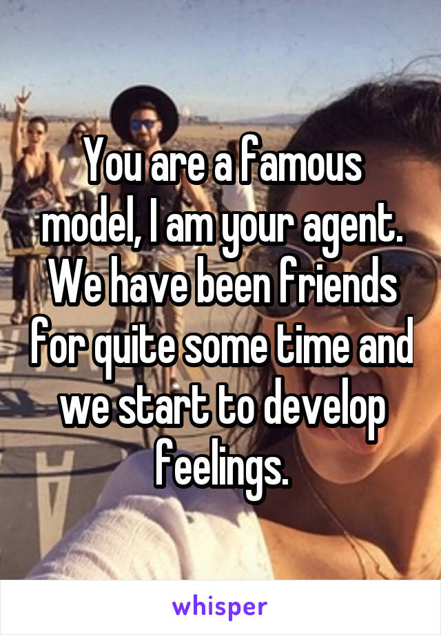 You are a famous model, I am your agent. We have been friends for quite some time and we start to develop feelings.