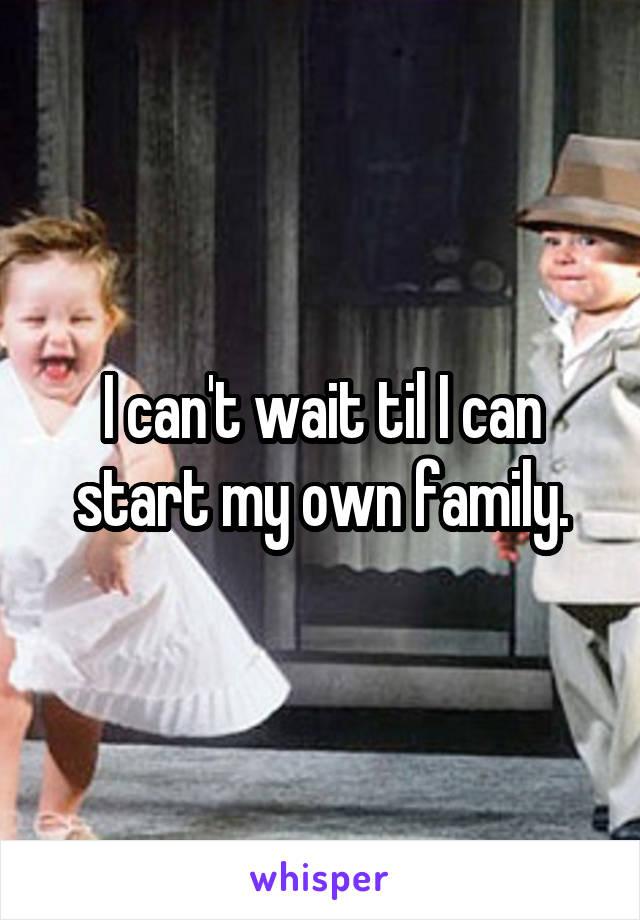 I can't wait til I can start my own family.