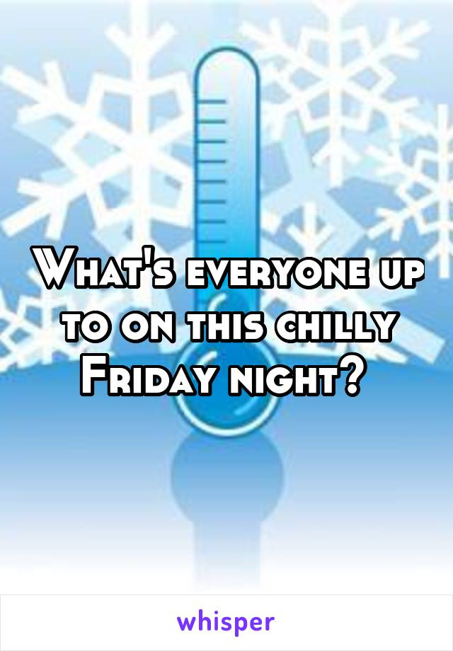 What's everyone up to on this chilly Friday night?
